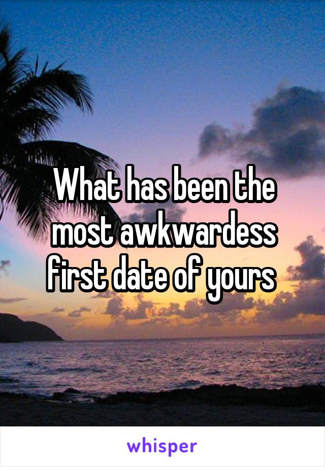 What has been the most awkwardess first date of yours