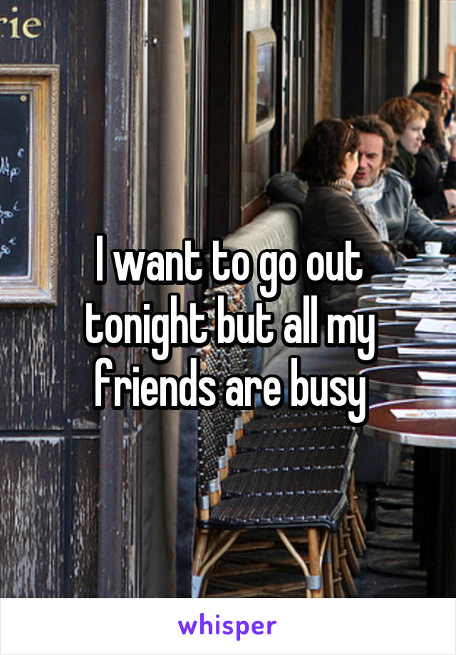 I want to go out tonight but all my friends are busy