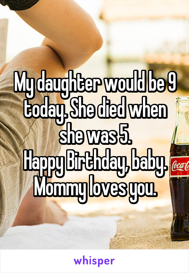 My daughter would be 9 today. She died when she was 5. Happy Birthday, baby. Mommy loves you.