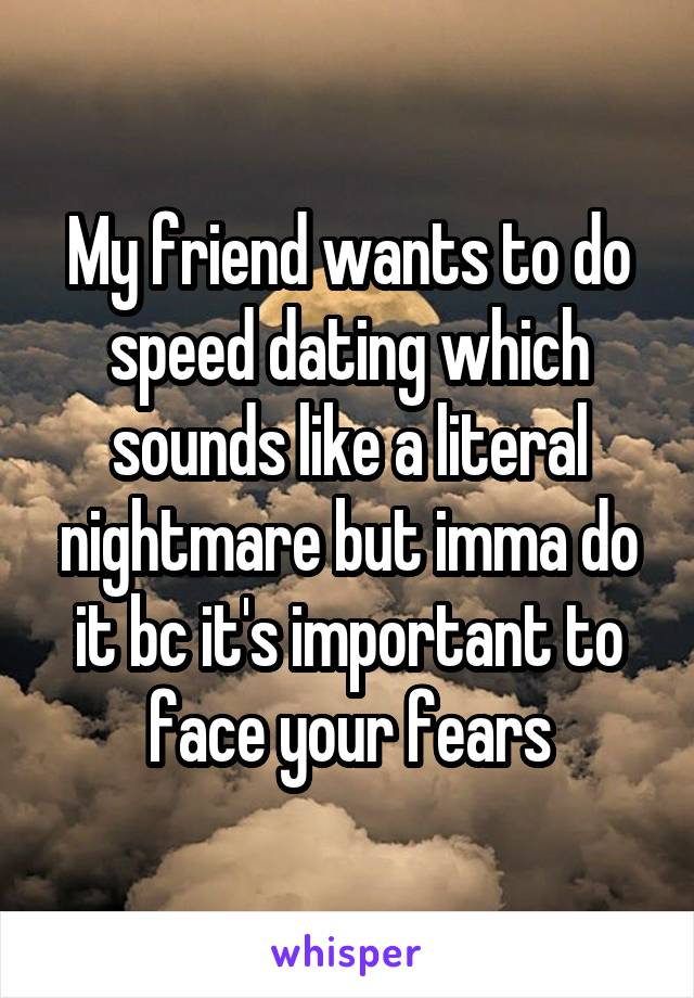 My friend wants to do speed dating which sounds like a literal nightmare but imma do it bc it's important to face your fears