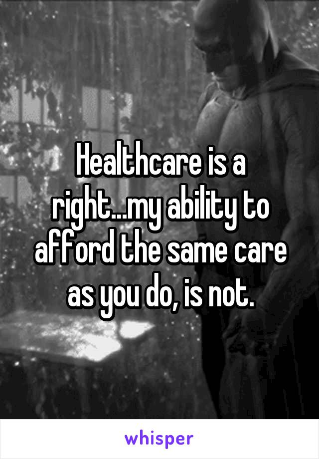 Healthcare is a right...my ability to afford the same care as you do, is not.