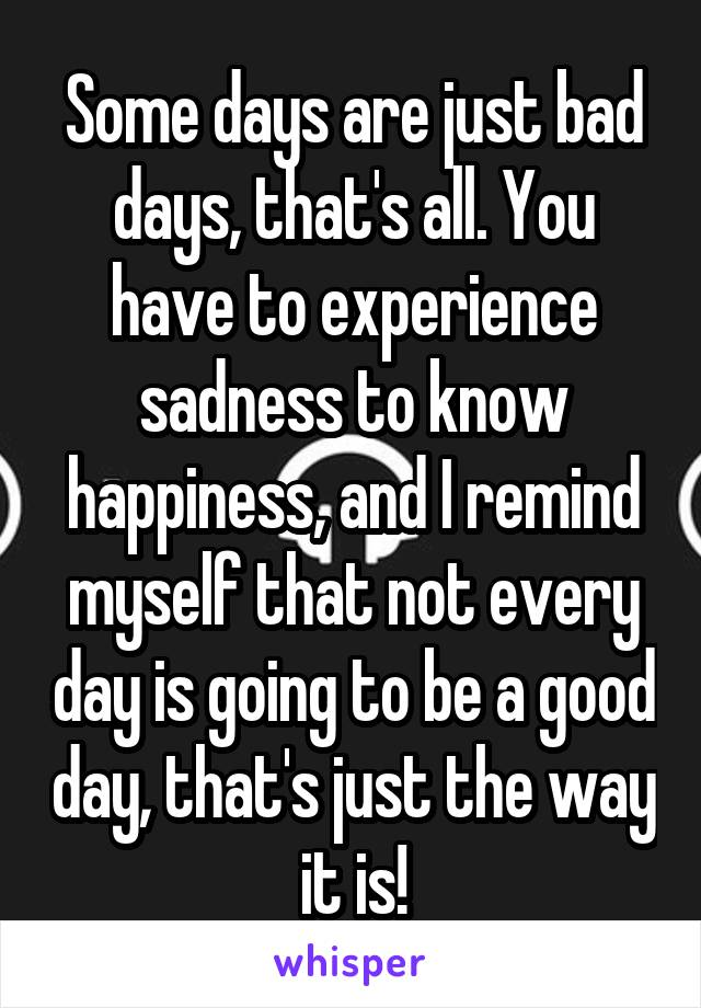 Some days are just bad days, that's all. You have to experience sadness to know happiness, and I remind myself that not every day is going to be a good day, that's just the way it is!