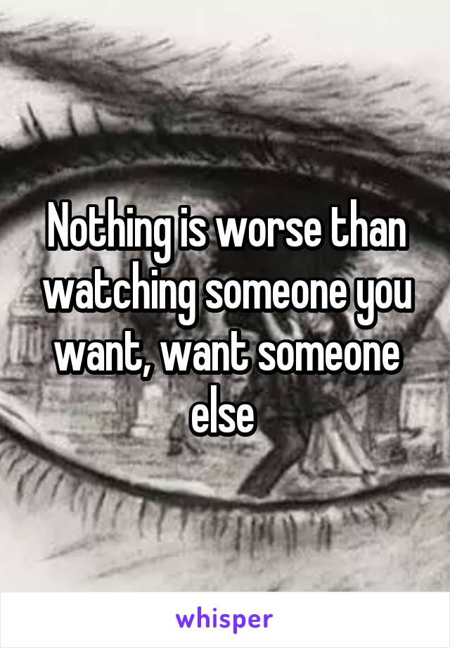 Nothing is worse than watching someone you want, want someone else
