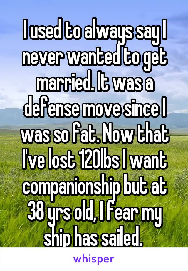 I used to always say I never wanted to get married. It was a defense move since I was so fat. Now that I've lost 120lbs I want companionship but at 38 yrs old, I fear my ship has sailed.