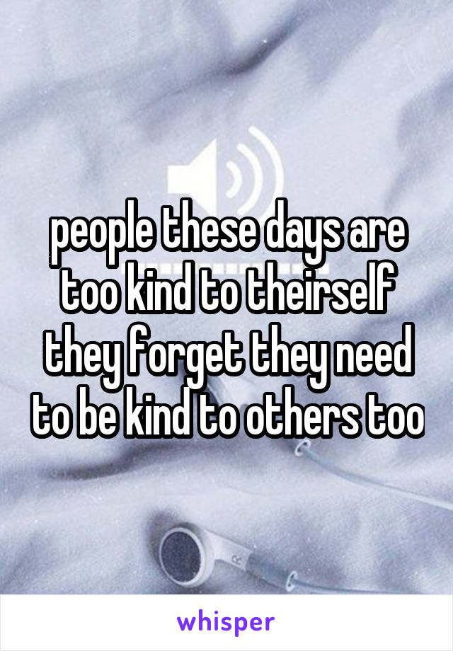 people these days are too kind to theirself they forget they need to be kind to others too