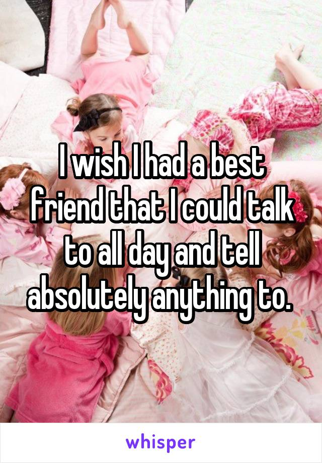 I wish I had a best friend that I could talk to all day and tell absolutely anything to.