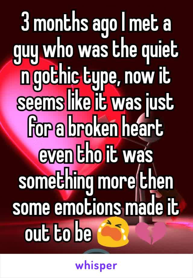 3 months ago I met a guy who was the quiet n gothic type, now it seems like it was just for a broken heart even tho it was something more then some emotions made it out to be 😭 💔🕳