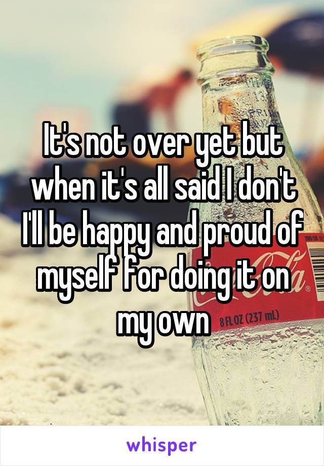 It's not over yet but when it's all said I don't I'll be happy and proud of myself for doing it on my own