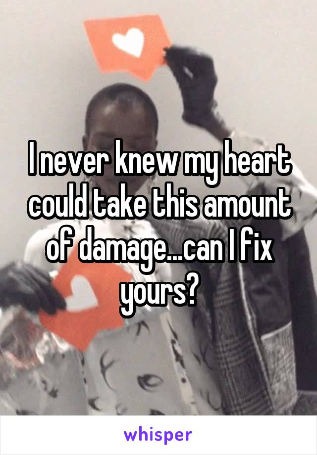 I never knew my heart could take this amount of damage...can I fix yours?