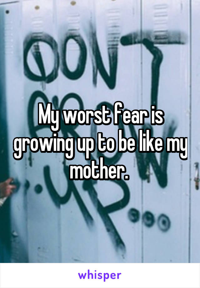 My worst fear is growing up to be like my mother.