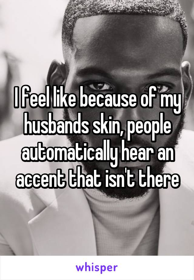 I feel like because of my husbands skin, people automatically hear an accent that isn't there