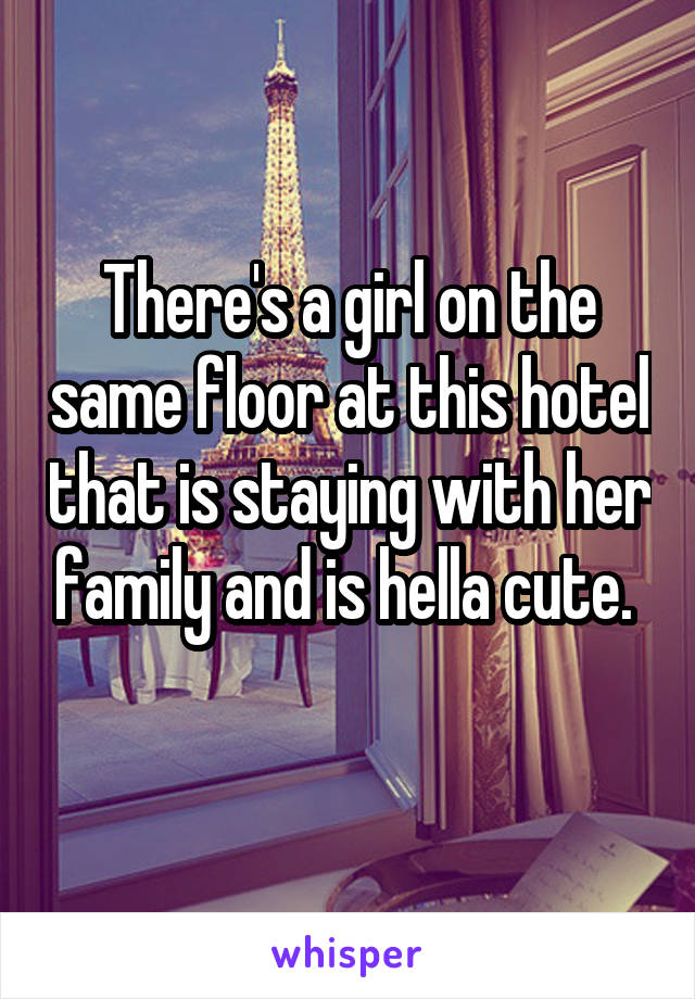 There's a girl on the same floor at this hotel that is staying with her family and is hella cute.
