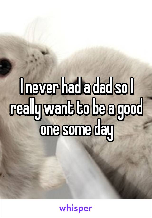 I never had a dad so I really want to be a good one some day
