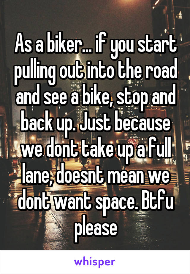 As a biker... if you start pulling out into the road and see a bike, stop and back up. Just because we dont take up a full lane, doesnt mean we dont want space. Btfu please