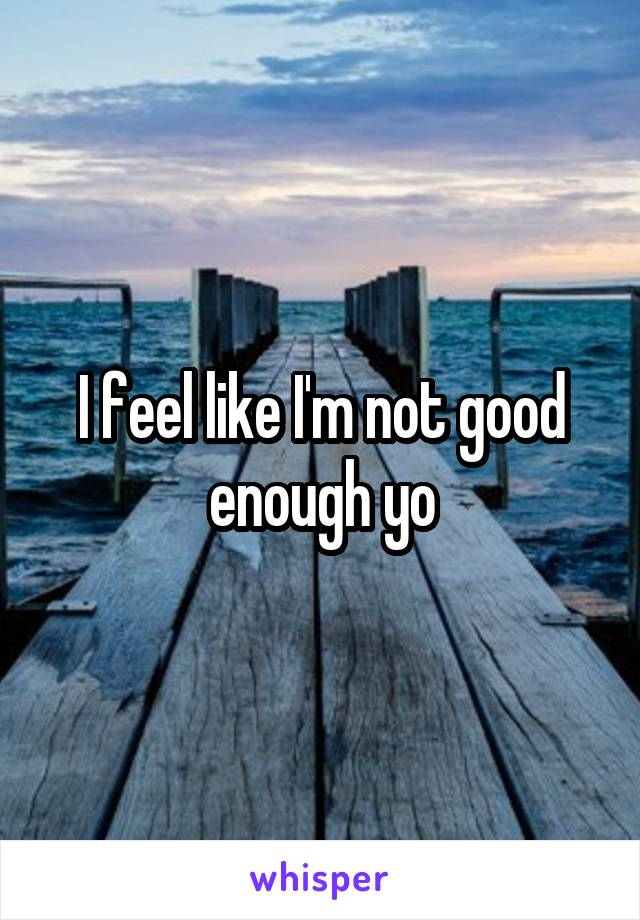 I feel like I'm not good enough yo