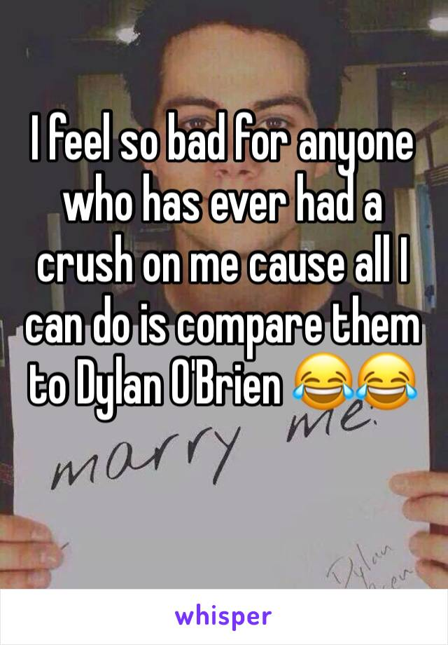 I feel so bad for anyone who has ever had a crush on me cause all I can do is compare them to Dylan O'Brien 😂😂