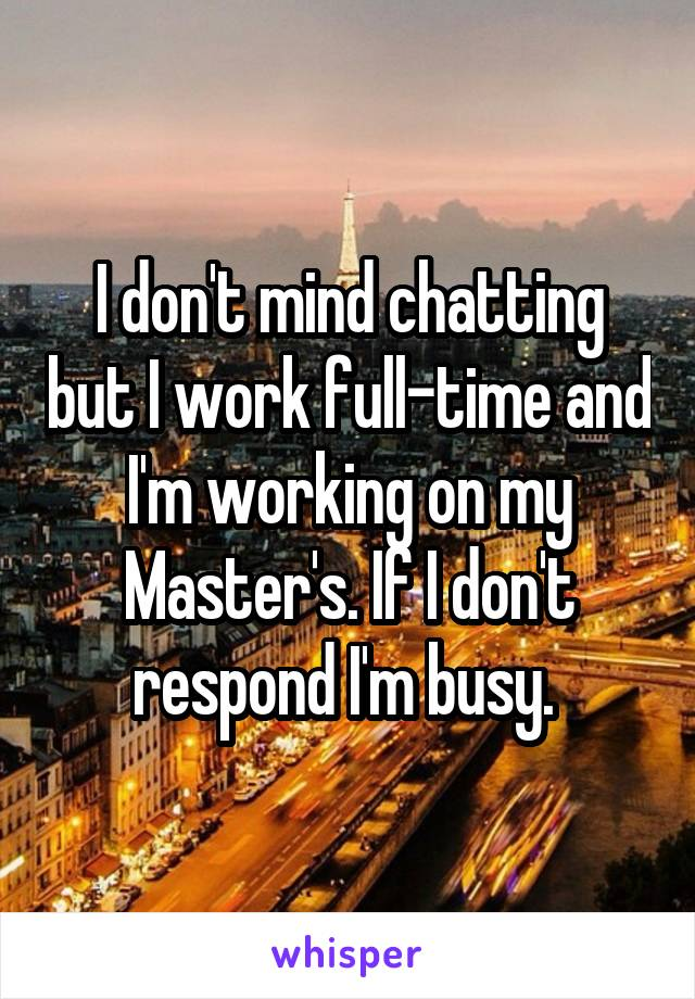 I don't mind chatting but I work full-time and I'm working on my Master's. If I don't respond I'm busy.