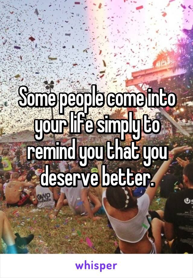 Some people come into your life simply to remind you that you deserve better.