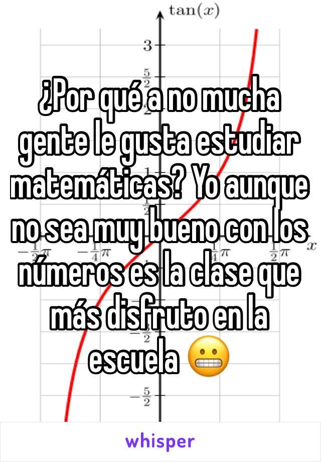 ¿Por qué a no mucha gente le gusta estudiar matemáticas? Yo aunque no sea muy bueno con los números es la clase que más disfruto en la escuela 😬