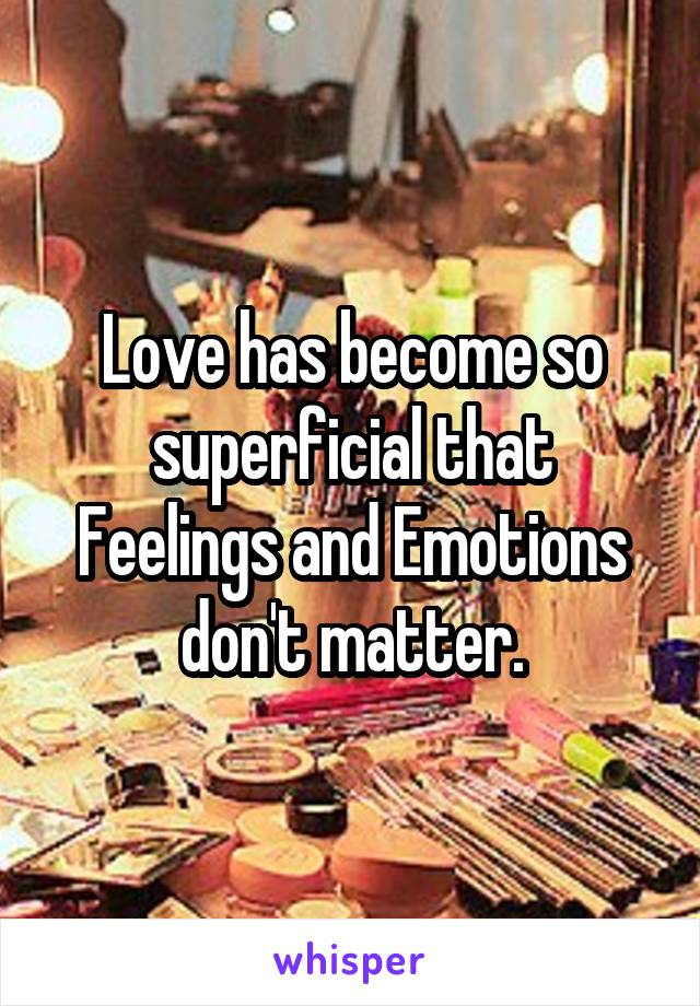 Love has become so superficial that Feelings and Emotions don't matter.