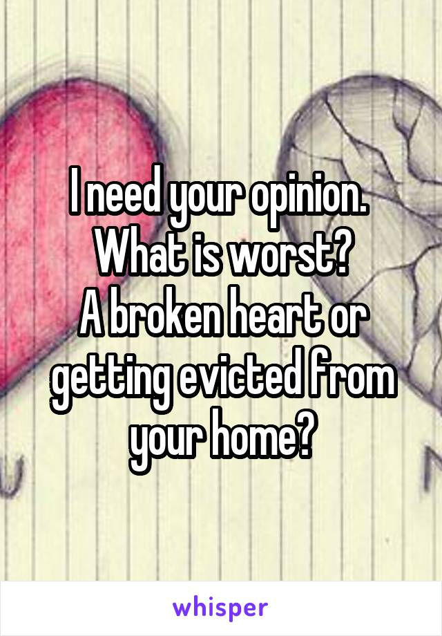 I need your opinion.  What is worst? A broken heart or getting evicted from your home?