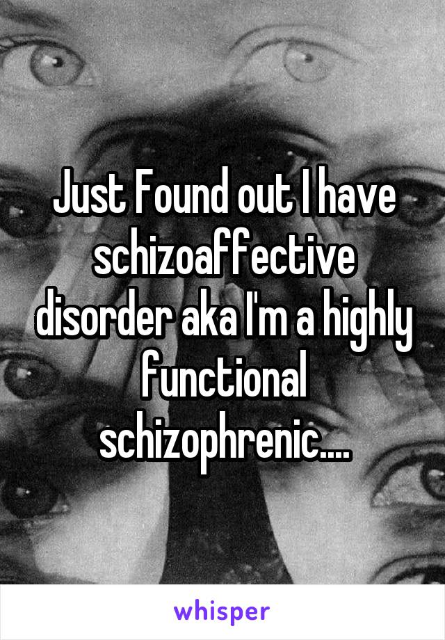 Just Found out I have schizoaffective disorder aka I'm a highly functional schizophrenic....