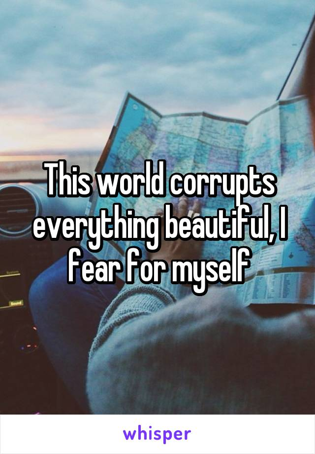 This world corrupts everything beautiful, I fear for myself