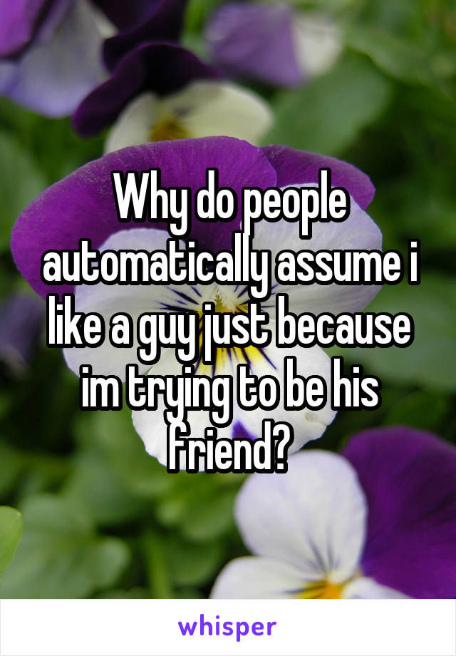 Why do people automatically assume i like a guy just because im trying to be his friend?