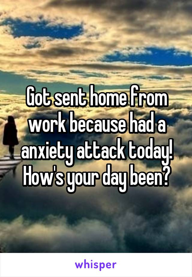 Got sent home from work because had a anxiety attack today! How's your day been?