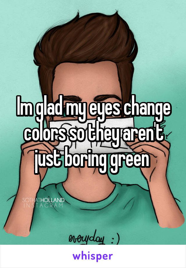 Im glad my eyes change colors so they aren't just boring green