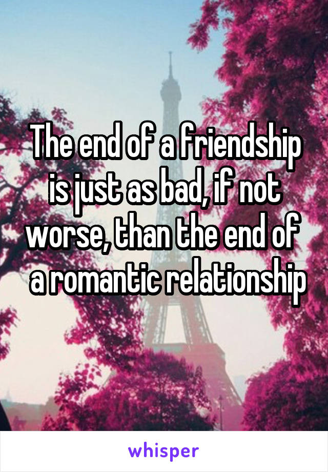 The end of a friendship is just as bad, if not worse, than the end of   a romantic relationship