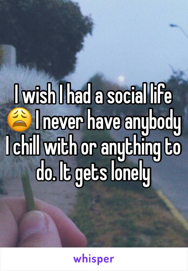 I wish I had a social life 😩 I never have anybody I chill with or anything to do. It gets lonely