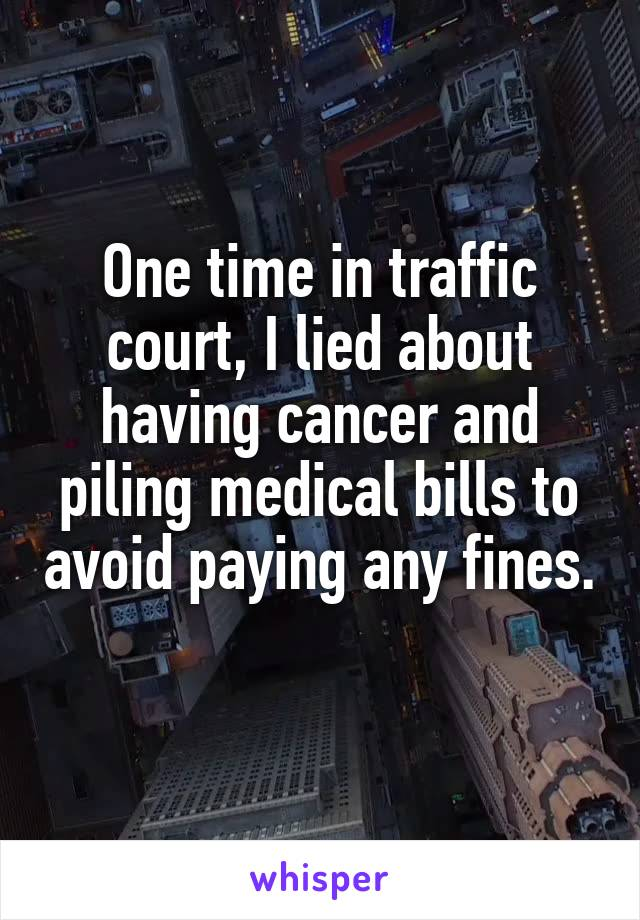 One time in traffic court, I lied about having cancer and piling medical bills to avoid paying any fines.