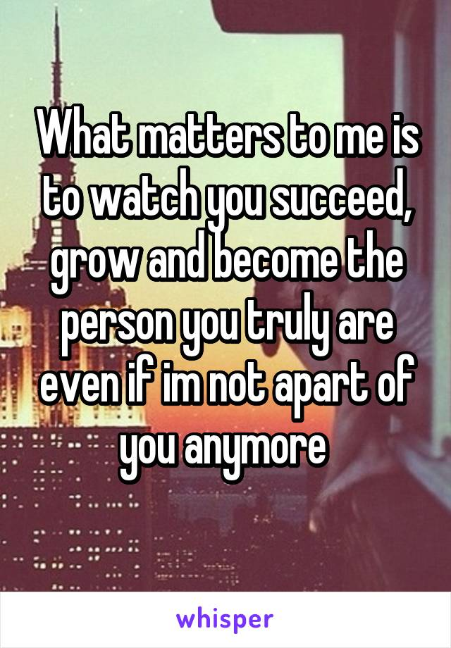 What matters to me is to watch you succeed, grow and become the person you truly are even if im not apart of you anymore