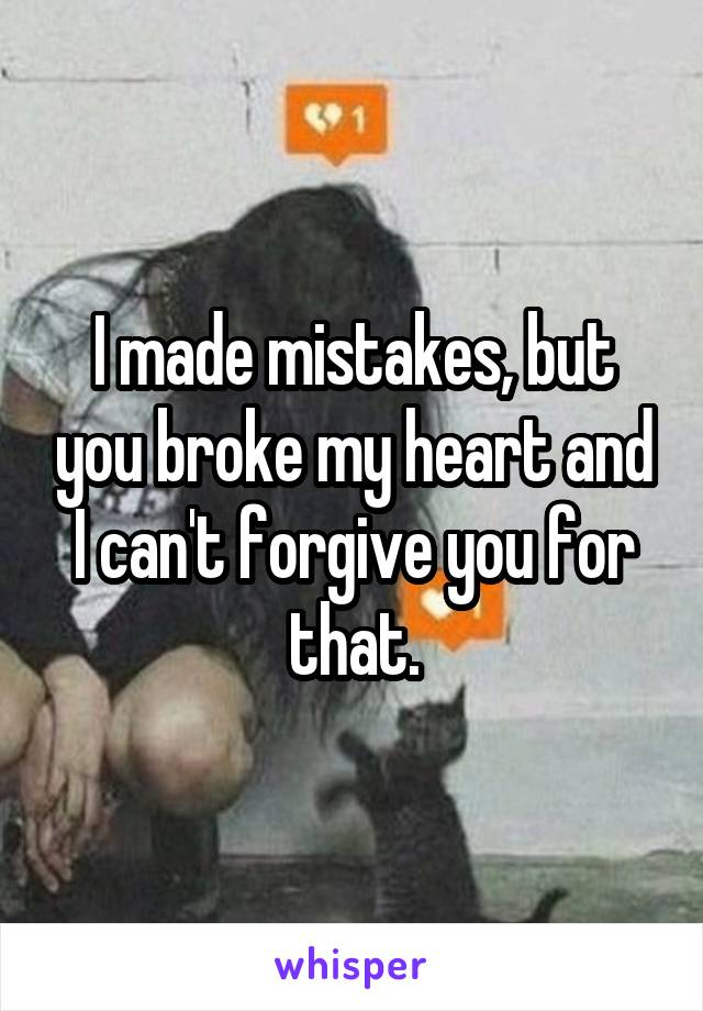 I made mistakes, but you broke my heart and I can't forgive you for that.