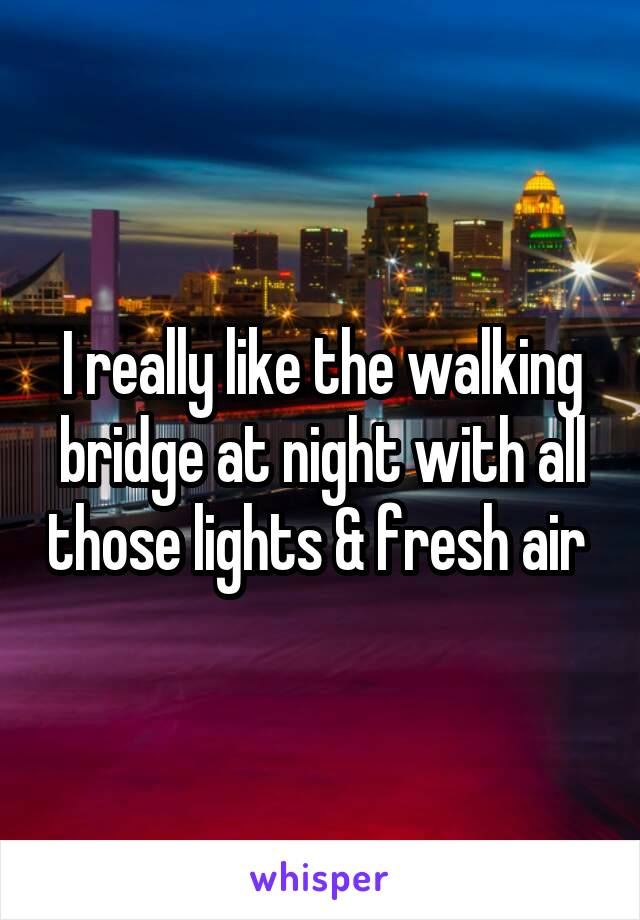 I really like the walking bridge at night with all those lights & fresh air