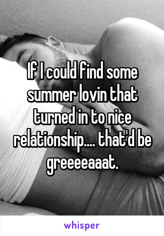 If I could find some summer lovin that turned in to nice relationship.... that'd be greeeeaaat.