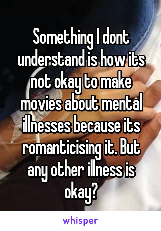Something I dont understand is how its not okay to make movies about mental illnesses because its romanticising it. But any other illness is okay?