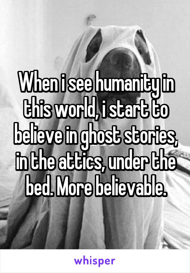 When i see humanity in this world, i start to believe in ghost stories, in the attics, under the bed. More believable.