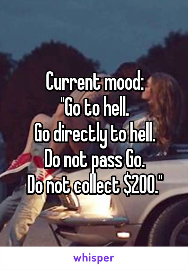 "Current mood: ""Go to hell. Go directly to hell. Do not pass Go. Do not collect $200."""