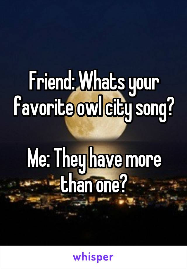 Friend: Whats your favorite owl city song?  Me: They have more than one?