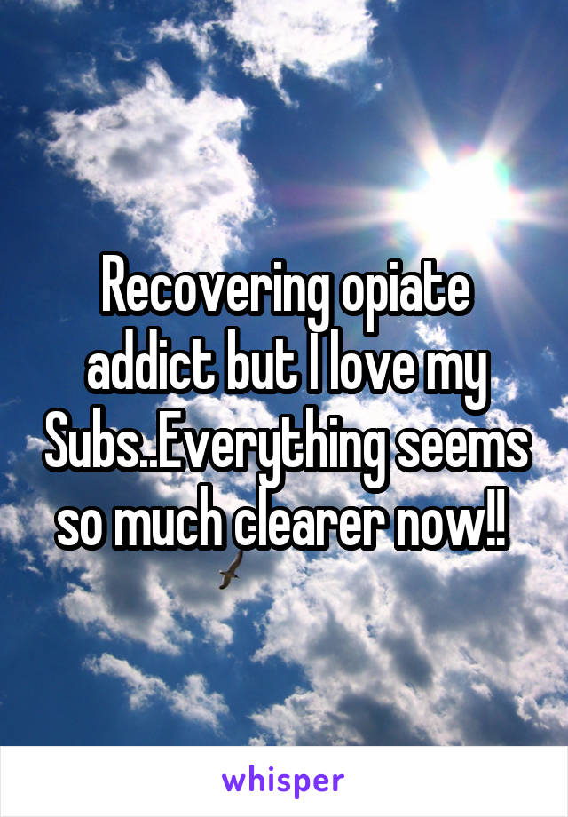 Recovering opiate addict but I love my Subs..Everything seems so much clearer now!!