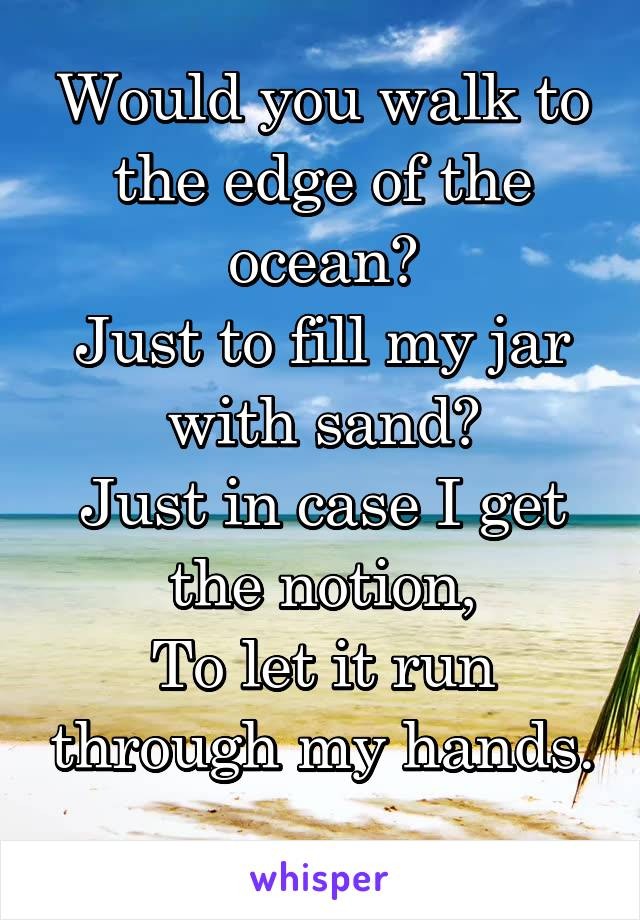 Would you walk to the edge of the ocean? Just to fill my jar with sand? Just in case I get the notion, To let it run through my hands.