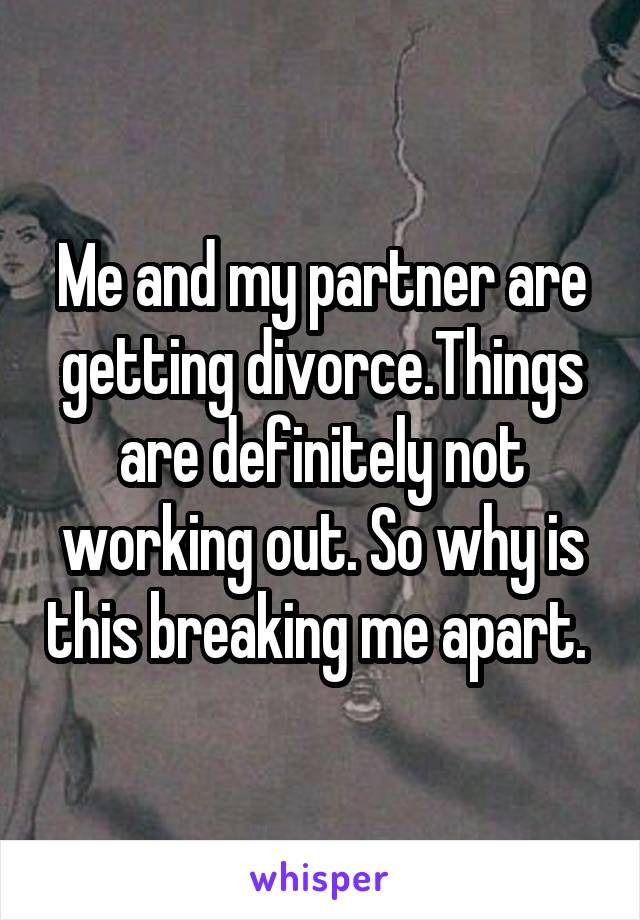 Me and my partner are getting divorce.Things are definitely not working out. So why is this breaking me apart.