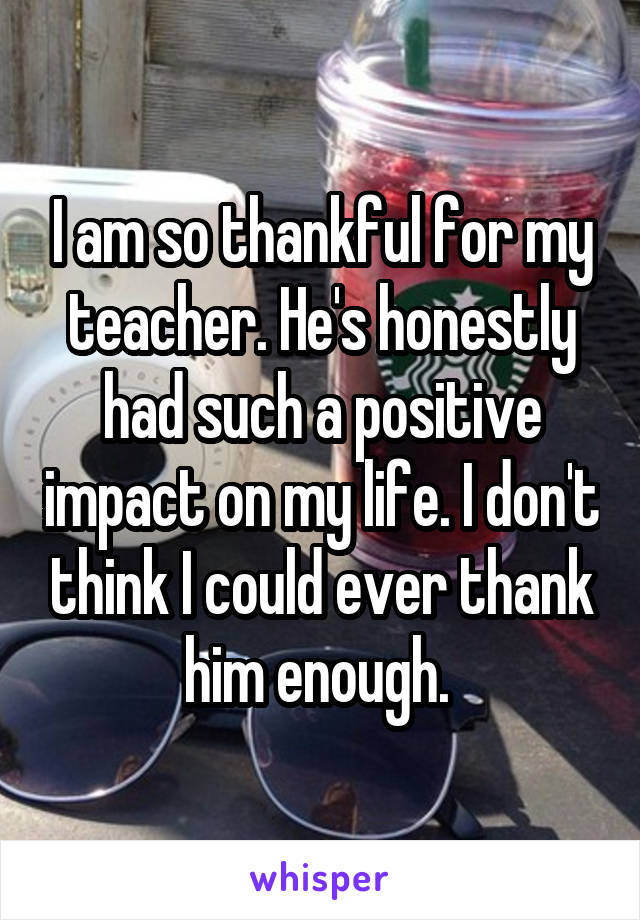 I am so thankful for my teacher. He's honestly had such a positive impact on my life. I don't think I could ever thank him enough.