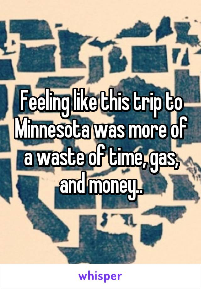 Feeling like this trip to Minnesota was more of a waste of time, gas, and money..