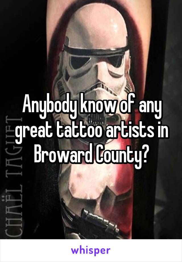 Anybody know of any great tattoo artists in Broward County?