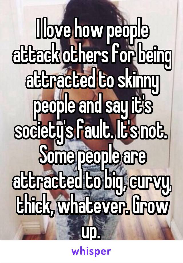 I love how people attack others for being attracted to skinny people and say it's society's fault. It's not.  Some people are attracted to big, curvy, thick, whatever. Grow up.