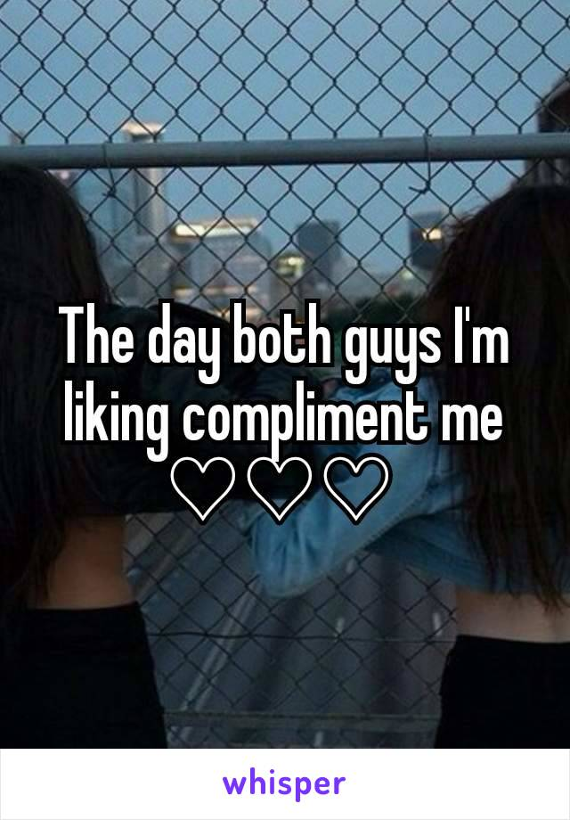 The day both guys I'm liking compliment me ♡♡♡