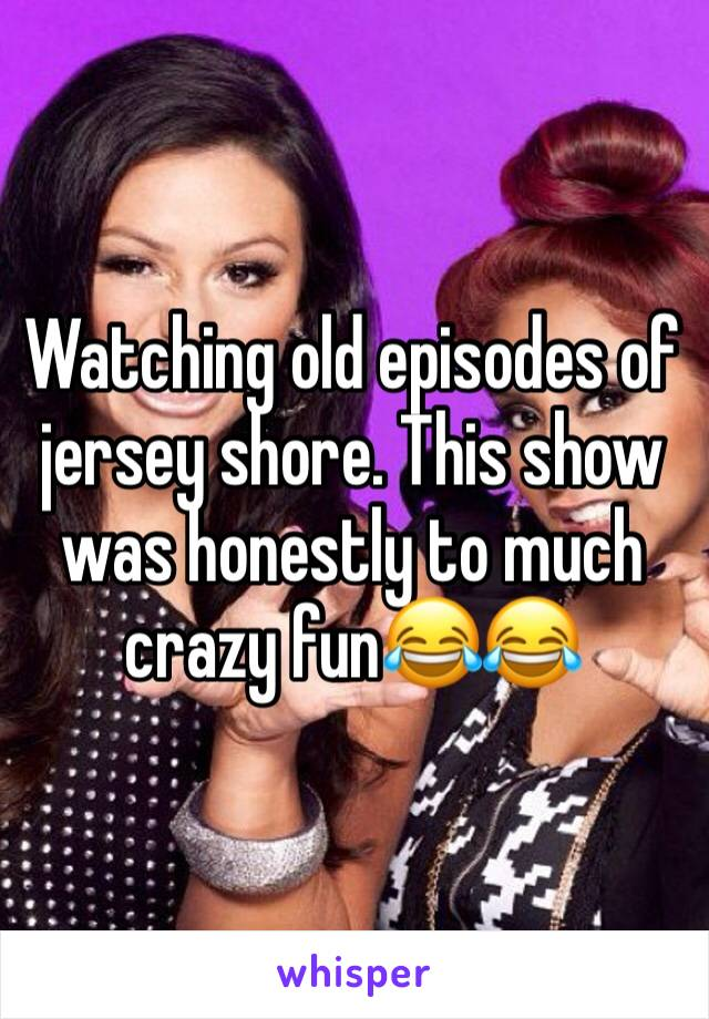Watching old episodes of jersey shore. This show was honestly to much crazy fun😂😂